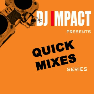 DJ IMPACT PRESENTS: QUICK MIXES SERIES